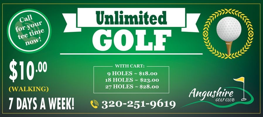 Unlimited golf. Call for your tee time now! $10.00 Walking. 7 days a week! With Cart: 9 Holes ~ $18.00. 18 Holes ~ $23.00. 27 Holes ~ $28.00. Phone: 320-251-9619. Angushire Golf Club.